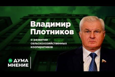 ДумаМнение. Владимир Плотников о развитии сельскохозяйственных кооперативов